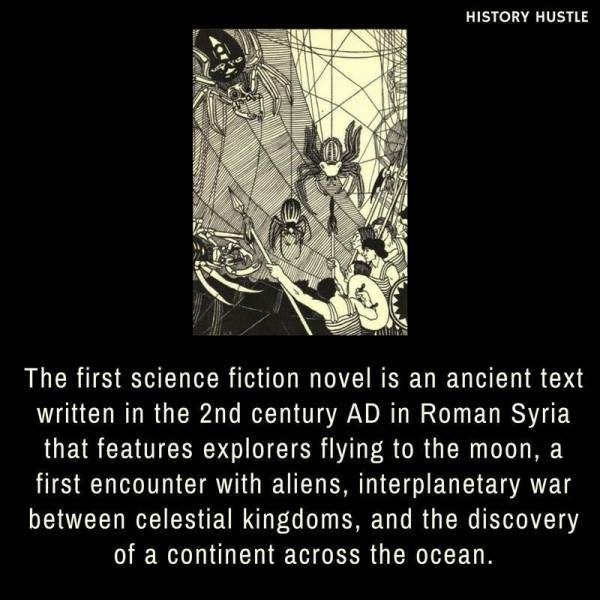 Text - HISTORY HUSTLE The first science fiction novel is an ancient text written in the 2nd century AD in Roman Syria that features explorers flying to the moon, a first encounter with aliens, interplanetary war between celestial kingdoms, and the discovery of a continent across the ocean.