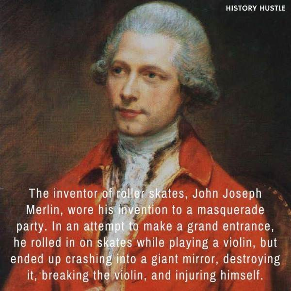Portrait - HISTORY HUSTLE The inventor of roller skates, John Joseph Merlin, wore his invention to a masquerade party. In an attempt to make a grand entrance, he rolled in on skates while playing a violin, but ended up crashing into a giant mirror, destroying it, breaking the violin, and injuring himself.