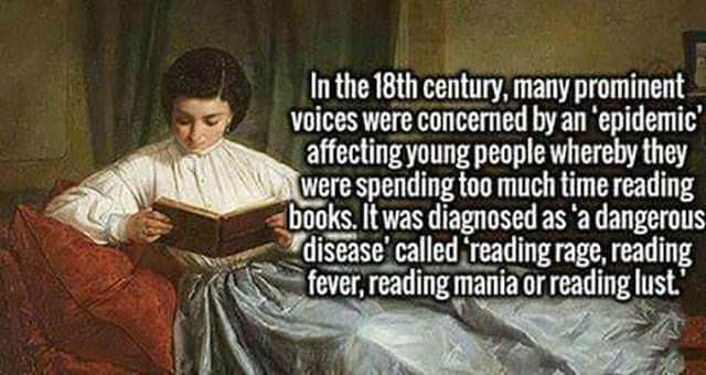 """Text - In the 18th century, many prominent voices were concerned by an 'epidemic affecting young people whereby they were spending too much time reading books. It was diagnosed as 'a dangerous disease called reading rage, reading fever, reading mania or reading lust."""""""