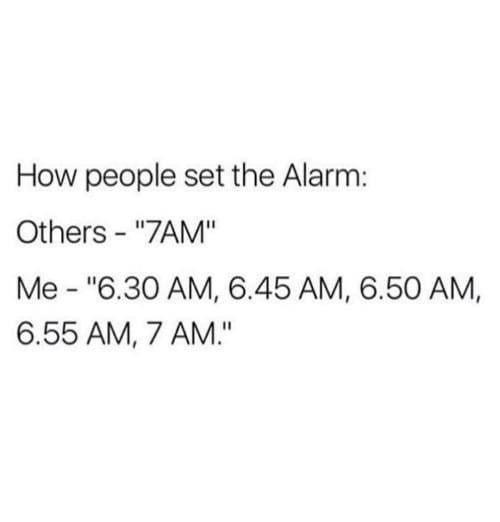 """Text - How people set the Alarm: Others - """"7AM"""" Me - """"6.30 AM, 6.45 AM, 6.50 AM, 6.55 AM, 7 AM."""""""