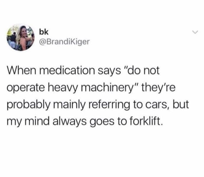 """Text - bk @Brandikiger When medication says """"do not operate heavy machinery"""" they're probably mainly referring to cars, but my mind always goes to forklift."""