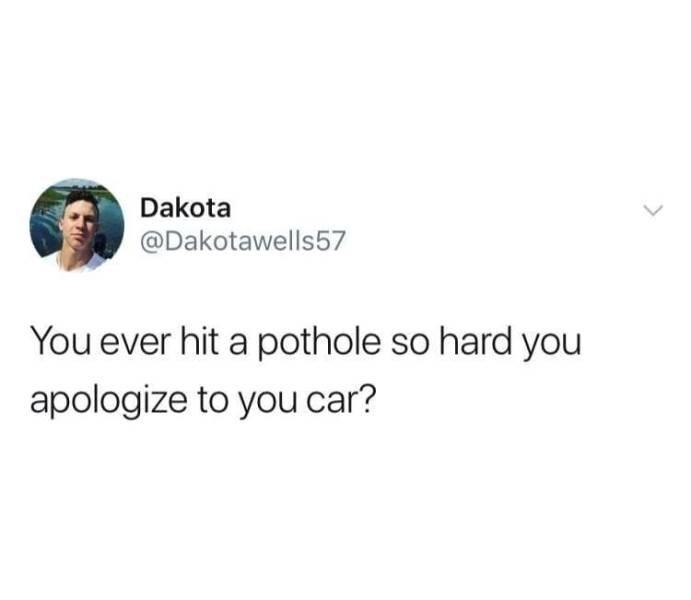 Text - Dakota @Dakotawells57 You ever hit a pothole so hard you apologize to you car?