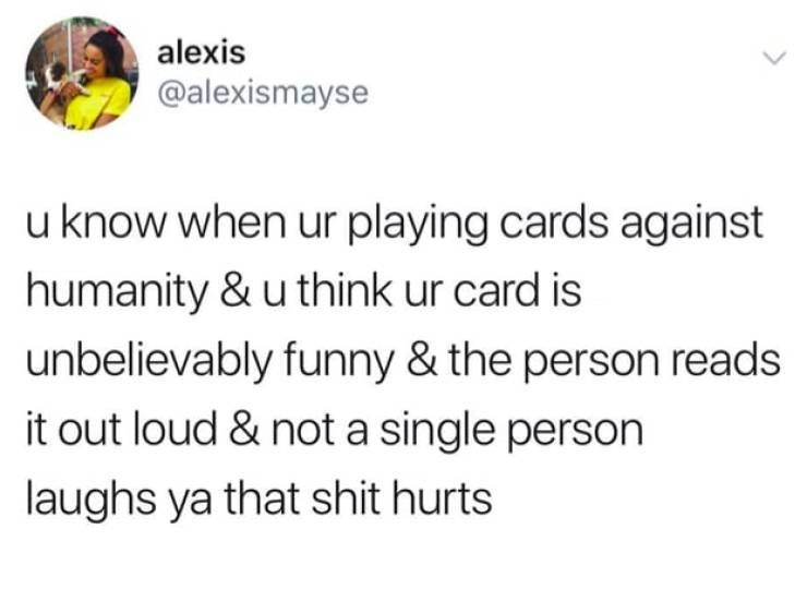 Text - alexis @alexismayse u know when ur playing cards against humanity & u think ur card is unbelievably funny & the person reads it out loud & not a single person laughs ya that shit hurts