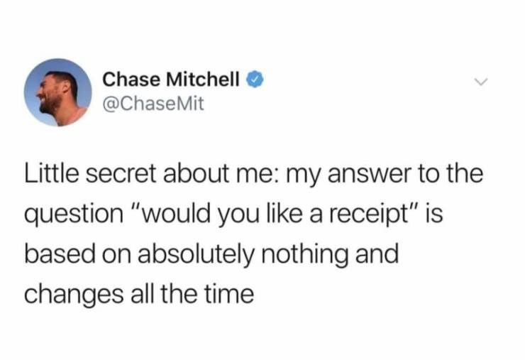 """Text - Chase Mitchell @ChaseMit Little secret about me: my answer to the question """"would you like a receipt"""" is based on absolutely nothing and changes all the time"""