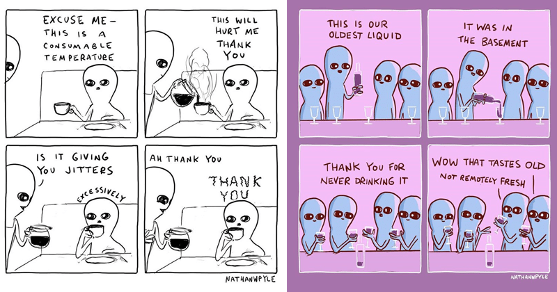 Comics from Nathan Pyle's strange planet | EXCUSE THIS WILL HURT THIS IS THANK CONSUMA B LE TEMPERATveE IS GIVIANG AH THANK JITTERS HANK 55VELY SWEEY EXCE NATHANWPYLE | THIS IS OUR OLDE ST LIQUID BASEMENT WoW TASTES OLD THANK NOT REMOTELY FRESH NEVER DRINKING NATHANNPYLE