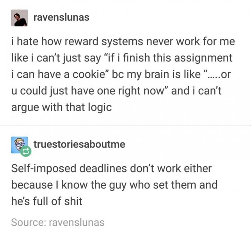 """Text - ravenslunas i hate how reward systems never work for me like i can't just say """"if i finish this assignment i can have a cookie"""" bc my brain is like """".....or u could just have one right now"""" and i can't argue with that logic truestoriesaboutme Self-imposed deadlines don't work either because I know the guy who set them and he's full of shit Source: ravenslunas"""