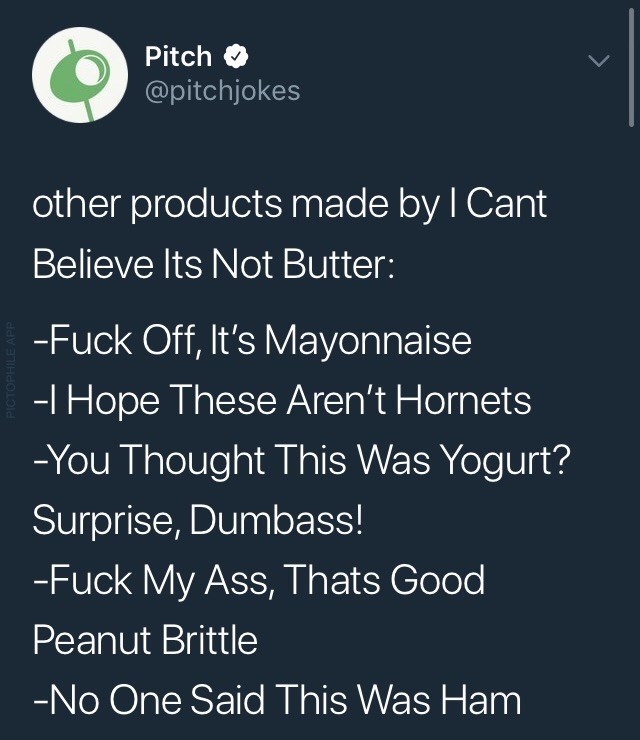 Text - Pitch LL @pitchjokes other products made by I Cant Believe Its Not Butter: -Fuck Off, It's Mayonnaise -I Hope These Aren't Hornets -You Thought This Was Yogurt? Surprise, Dumbass! -Fuck My Ass, Thats Good Peanut Brittle -No One Said This Was Ham PICTOPHILE APP
