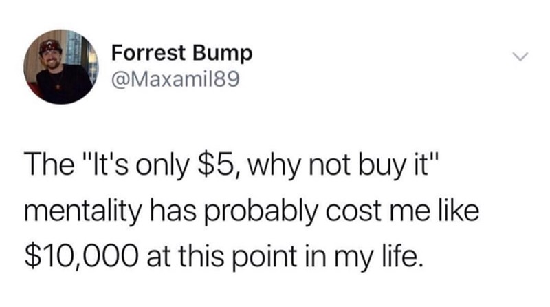 """Text - Forrest Bump @Maxamil89 The """"It's only $5, why not buy it"""" mentality has probably cost me like $10,000 at this point in my life."""