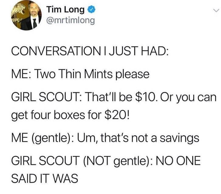 Text - Tim Long @mrtimlong CONVERSATIONI JUST HAD: ME: Two Thin Mints please GIRL SCOUT: That'll be $10. Or you can get four boxes for $20! ME (gentle): Um, that's not a savings GIRL SCOUT (NOT gentle): NO ONE SAID IT WAS