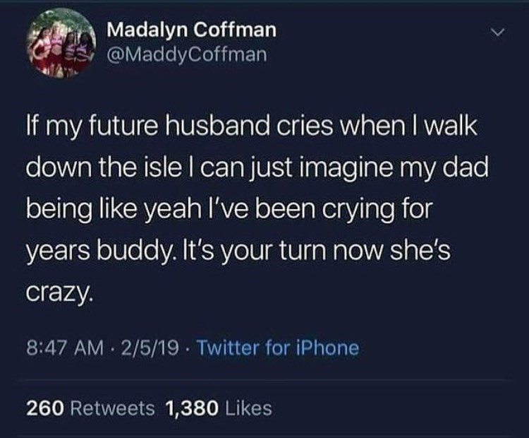 Text - Madalyn Coffman @MaddyCoffman If my future husband cries when I walk down the isle I can just imagine my dad being like yeah l've been crying for years buddy. It's your turn now she's crazy. 8:47 AM 2/5/19 Twitter for iPhone 260 Retweets 1,380 Likes