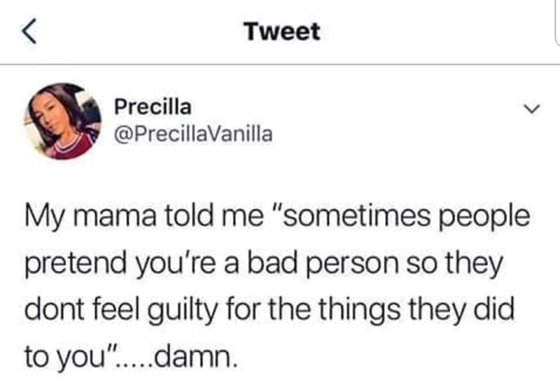 """Text - Tweet Precilla @PrecillaVanilla My mama told me """"sometimes people pretend you're a bad person so they dont feel guilty for the things they did to you""""....damn"""