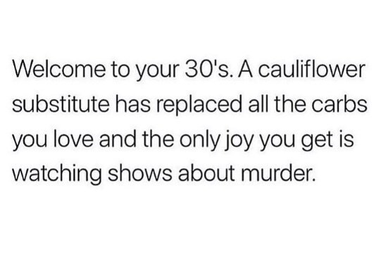Text - Welcome to your 30's. A cauliflower substitute has replaced all the carbs you love and the only joy you get is watching shows about murder.