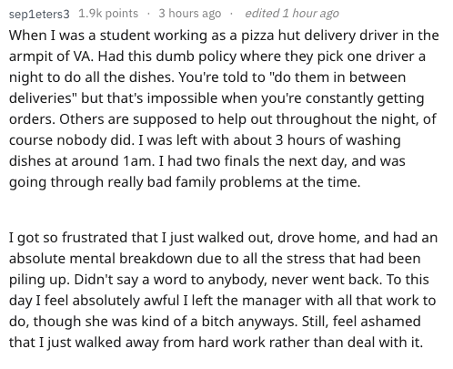 """Text - edited 1 hour ago sep1eters3 1.9k points 3 hours ago When I was a student working as a pizza hut delivery driver in the armpit of VA. Had this dumb policy where they pick one driver a night to do all the dishes. You're told to """"do them in between deliveries"""" but that's impossible when you're constantly getting orders. Others are supposed to help out throughout the night, of course nobody did. I was left with about 3 hours of washing dishes at around 1am. I had two finals the next day, and"""