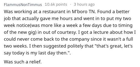 """Text - FlammusNonTimmus 10.6k points3 hours ago Was working at a restaurant in M'boro TN. Found a better job that actually gave me hours and went in to put my two week notice(was more like a week a few days due to timing of the new gig) in out of courtesy. I got a lecture about how I could never come back to the company since it wasn't a full two weeks. I then suggested politely that """"that's great, let's say today is my last day then."""" Was such a relief."""