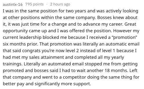 """Text - austintx-16 795 points 2 hours ago I was in the same position for two years and was actively looking at other positions within the same company. Bosses knew about it, it was just time for a change and to advance my career. Great opportunity came up and I was offered the position. However my current leadership blocked me because I received a """"promotion"""" six months prior. That promotion was literally an automatic email that said congrats you're now level 2 instead of level 1 because I had m"""