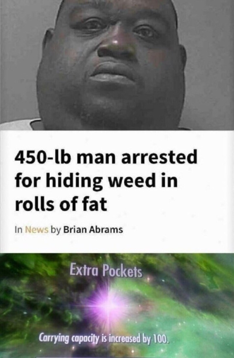 Text - 450-lb man arrested for hiding weed in rolls of fat In News by Brian Abrams Extra Pockets Carrying capacity is increased by 100.