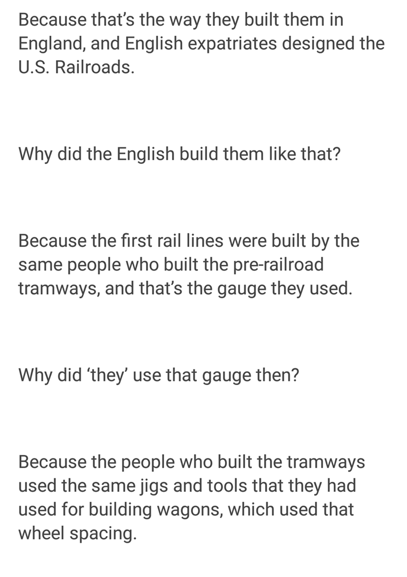 Text - Because that's the way they built them in England, and English expatriates designed the U.S. Railroads Why did the English build them like that? Because the first rail lines were built by the same people who built the pre-railroad tramways, and that's the gauge they used. Why did 'they' use that gauge then? Because the people who built the tramways used the same jigs and tools that they had used for building wagons, which used that wheel spacing