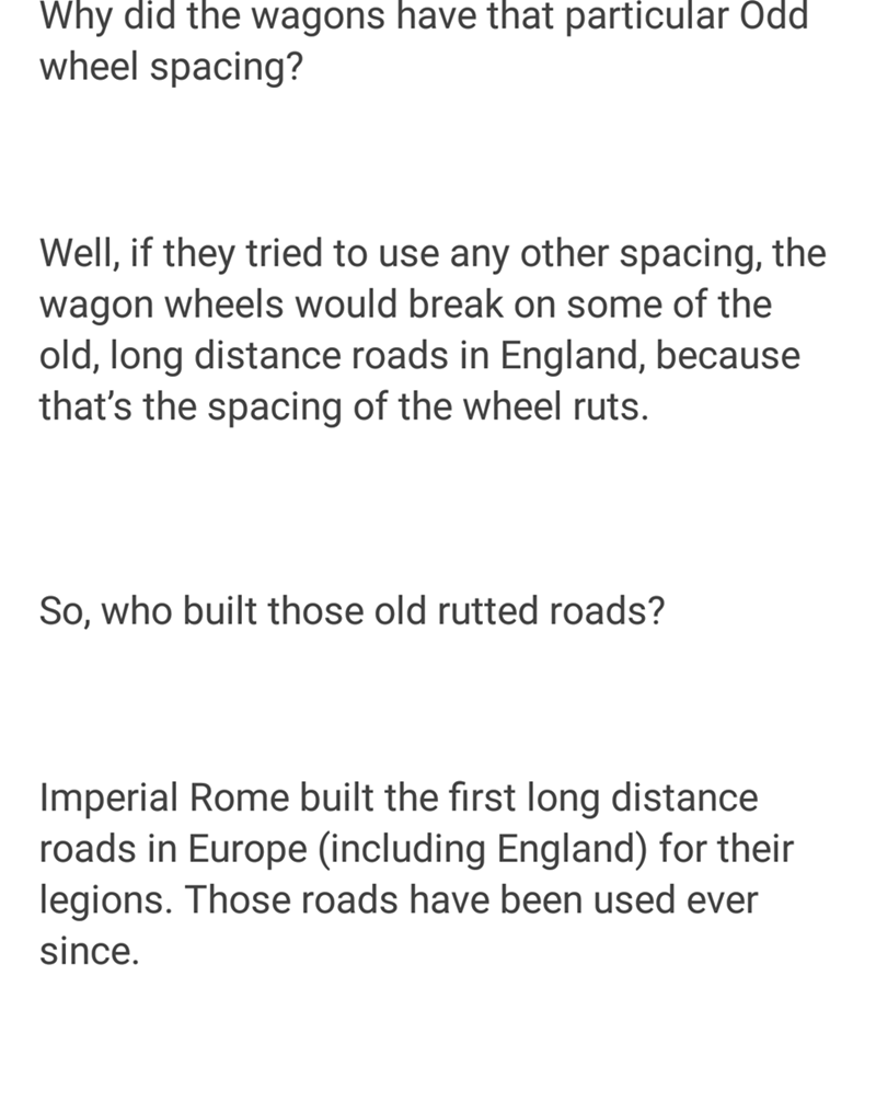 Text - Why did the wagons have that particular Oddi wheel spacing? Well, if they tried to use any other spacing, the wagon wheels would break on some of the old, long distance roads in England, because that's the spacing of the wheel ruts. So, who built those old rutted roads? Imperial Rome built the first long distance roads in Europe (including England) for their legions. Those roads have been used ever since.