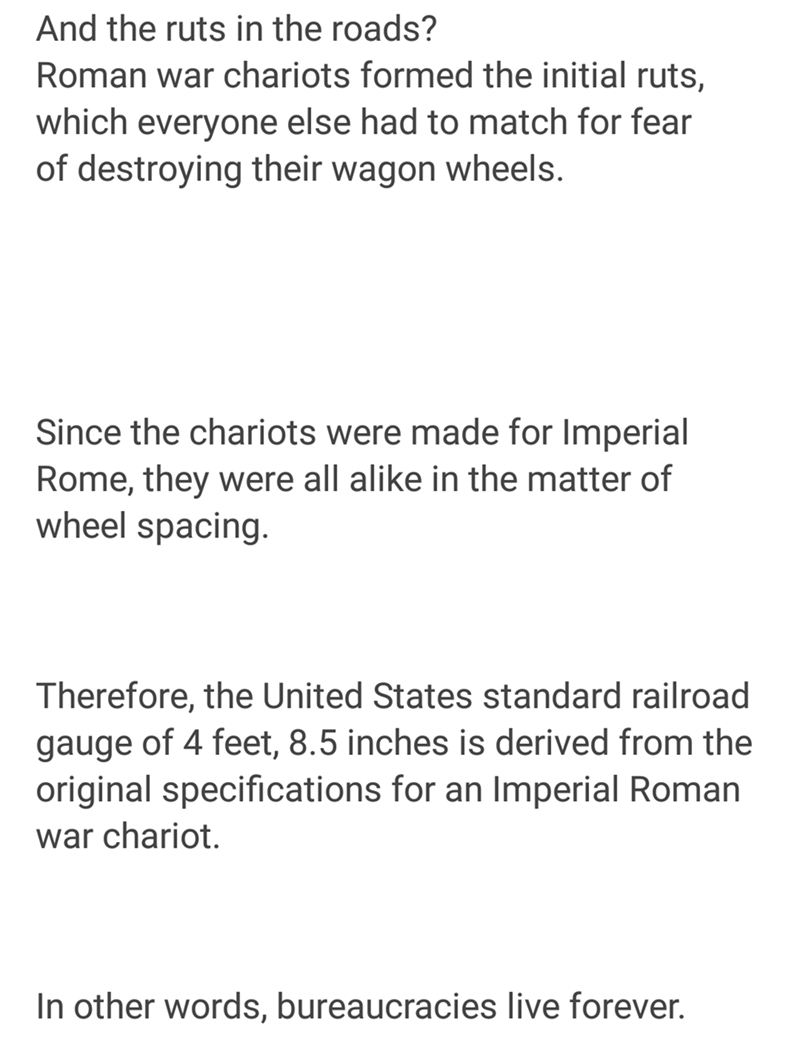 Text - And the ruts in the roads? Roman war chariots formed the initial ruts, which everyone else had to match for fear of destroying their wagon wheels. Since the chariots were made for Imperial Rome, they were all alike in the matter of wheel spacing. Therefore, the United States standard railroad gauge of 4 feet, 8.5 inches is derived from the original specifications for an Imperial Roman war chariot In other words, bureaucracies live forever.