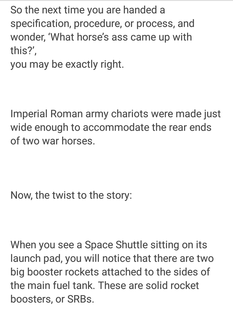 Text - So the next time you are handed a specification, procedure, or process, and wonder, 'What horse's ass came up with this?', you may be exactly right. Imperial Roman army chariots were made just wide enough to accommodate the rear ends of two war horses. Now, the twist to the story: When you see a Space Shuttle sitting on its launch pad, you will notice that there are two big booster rockets attached to the sides of the main fuel tank. These are solid rocket boosters, or SRBS