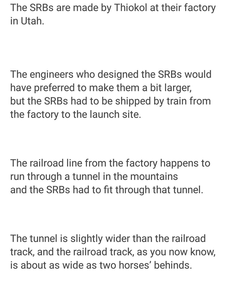 Text - The SRBS are made by Thiokol at their factory in Utah The engineers who designed the SRBS would have preferred to make them a bit larger, but the SRBS had to be shipped by train from the factory to the launch site. The railroad line from the factory happens to run through a tunnel in the mountains and the SRBS had to fit through that tunnel. The tunnel is slightly wider than the railroad track, and the railroad track, as you now know, is about as wide as two horses' behinds.