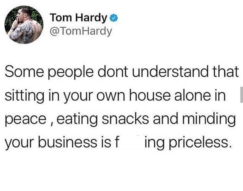 """Tom Hardy tweet that reads, """"Some people don't understand that sitting in your own house alone in peace, eating snacks and minding your business is f*cking priceless"""""""