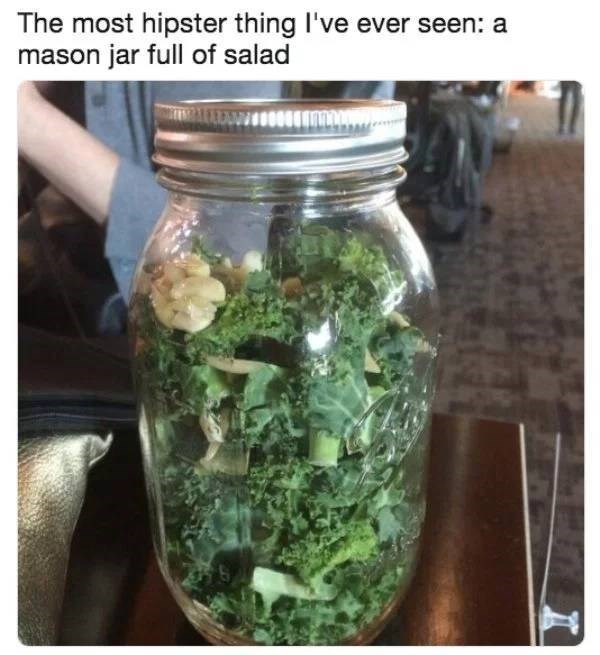 millennials - Mason jar - The most hipster thing I've ever seen: a mason jar full of salad