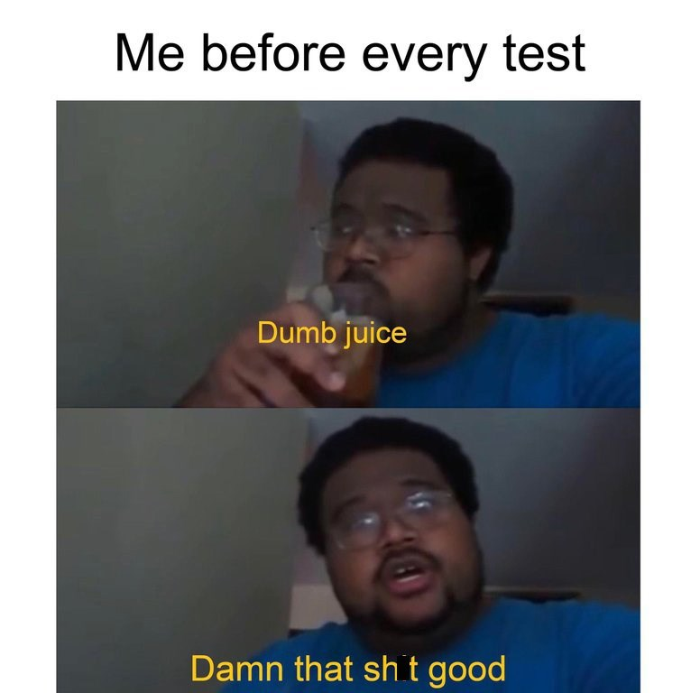 "Caption that reads, ""Me before every test"" above pics of a guy drinking ""dumb juice"""