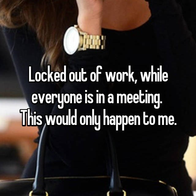 Text - Locked out of work, while everyone is in a meeting. This would only happen to me.