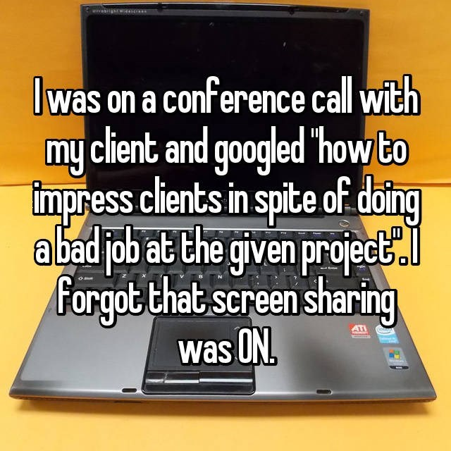 Text - airesrigh Iwas on a conference call with my client and googled Thow to Iimpress clients in spite of.doing abad job at the given projed Forgot that screen sharing was ON ATI