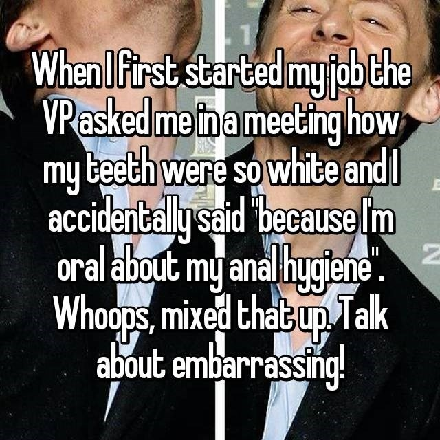 Facial expression - Whenlfirst started my fbthe VPasked me th ameeting how my beeth were so white and accidentally said because lm oral about my anal hygiene Whoops, mixed thacup Tlk about embarrassing! II
