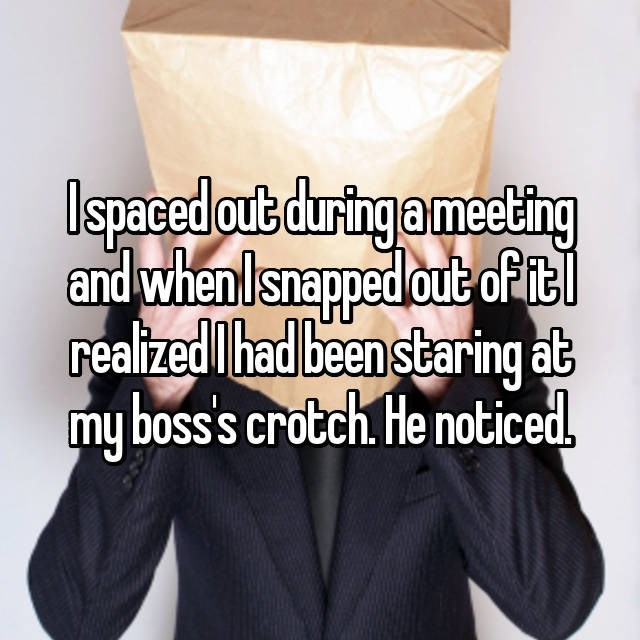 Text - Ispaced out duringa meeling and whenlsnapped out ofitl realized had been staring at my boss's crotch He noticed