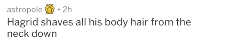 Text - astropole 2h Hagrid shaves all his body hair from the neck down