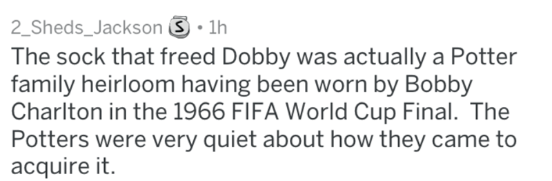 Text - 2_Sheds_Jackson S 1h The sock that freed Dobby was actually a Potter family heirloom having been worn by Bobby Charlton in the 1966 FIFA World Cup Final. The Potters were very quiet about how they came to acquire it.