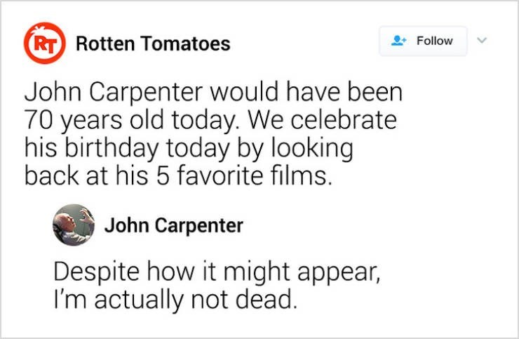 Text - (RT Rotten Tomatoes Follow John Carpenter would have been 70 years old today. We celebrate his birthday today by looking back at his 5 favorite films. John Carpenter Despite how it might appear, I'm actually not dead.