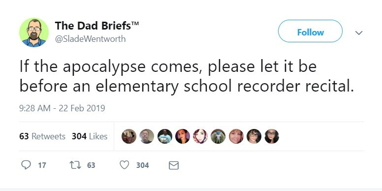 Text - The Dad BriefsTM Follow @SladeWentworth If the apocalypse comes, please let it be before an elementary school recorder recital. 9:28 AM 22 Feb 2019 63 Retweets 304 Likes t63 17 304