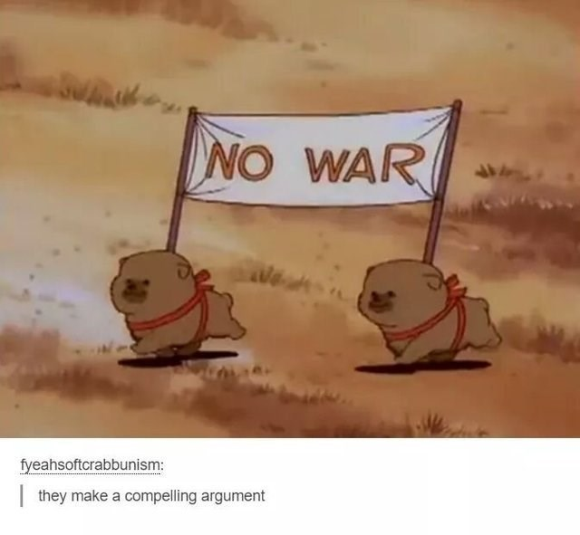 wholesome meme - Text - NO WAR fyeahsoftcrabbunism: they make a compelling argument