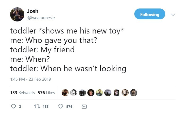 Text - Josh Following @iwearaonesie toddler *shows me his new toy* me: Who gave you that? toddler: My friend me: When? toddler: When he wasn't looking 1:45 PM - 23 Feb 2019 133 Retweets 576 Likes t133 2 576
