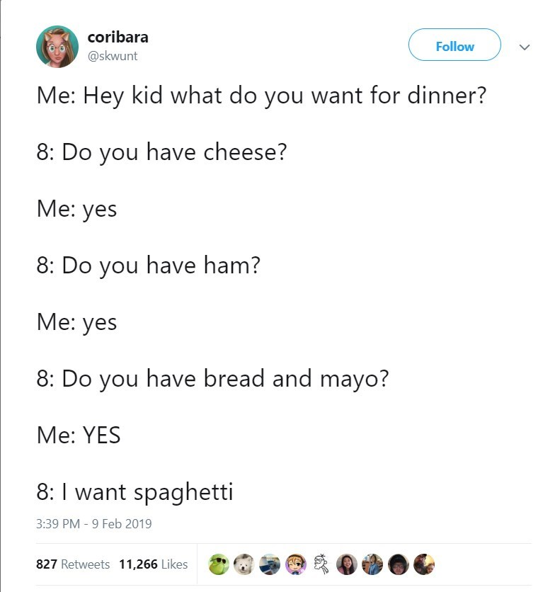 Text - coribara Follow @skwunt Me: Hey kid what do you want for dinner? 8: Do you have cheese? Ме: yes 8: Do you have ham? Mе: yes 8: Do you have bread and mayo? Me: YES 8:I want spaghetti 3:39 PM -9 Feb 2019 827 Retweets 11,266 Likes