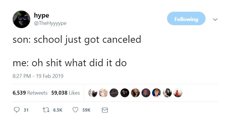 Text - hуpe @TheHyyyype Following son: school just got canceled me: oh shit what did it do 8:27 PM - 19 Feb 2019 6,539 Retweets 59,038 Likes LEMZ ti 6.5K 31 59K
