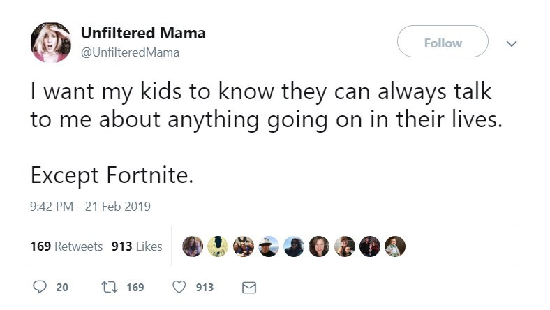Text - Unfiltered Mama Follow @UnfilteredMama I want my kids to know they can always talk to me about anything going on in their lives. Except Fortnite 9:42 PM - 21 Feb 2019 169 Retweets 913 Likes t169 20 913