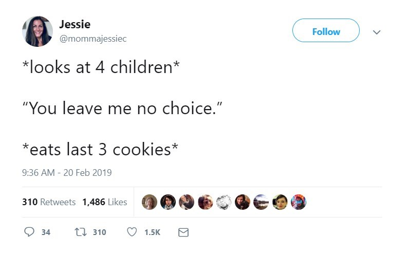 """Text - Jessie Follow @mommajessiec *looks at 4 children* """"You leave me no choice."""" II eats last 3 cookies* 9:36 AM - 20 Feb 2019 310 Retweets 1,486 Likes t310 34 1.5K"""
