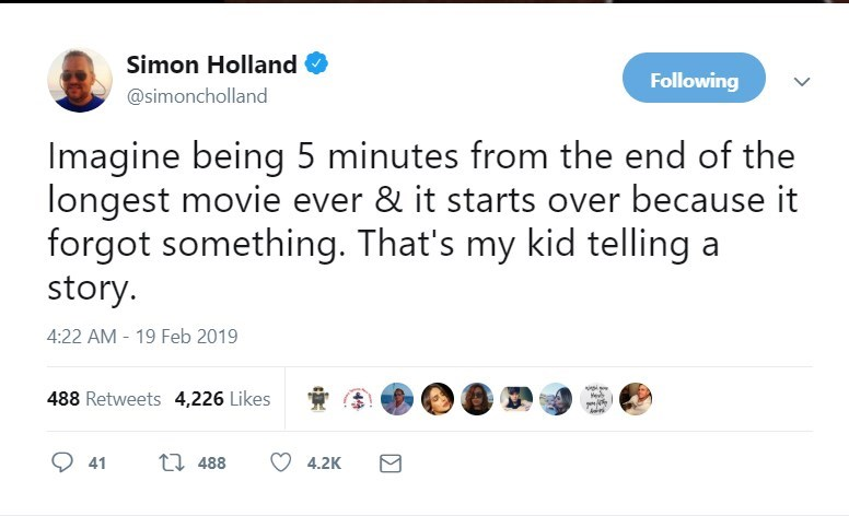Text - Simon Holland Following @simoncholland Imagine being 5 minutes from the end of the longest movie ever & it starts over because it forgot something. That's my kid telling a story. 4:22 AM 19 Feb 2019 488 Retweets 4,226 Likes He ti 488 4.2K 41