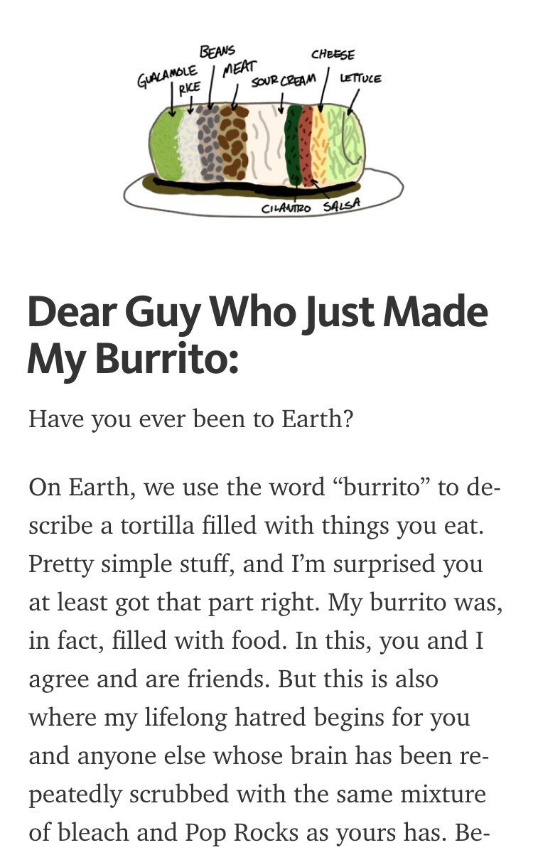 """Text - BEANS MEAT CHEESE GLALAMOLE SOUR CREAM LETTUCE RIKE CILAUTRO SALSA Dear Guy Who Just Made My Burrito: Have you ever been to Earth? On Earth, we use the word """"burrito"""" to de- scribe a tortilla filled with things you eat. Pretty simple stuff, and I'm surprised you at least got that part right. My burrito was, in fact, filled with food. In this, you and I and are friends. But this is also agree where my lifelong hatred begins for you and anyone else whose brain has been re- peatedly scrubbed"""