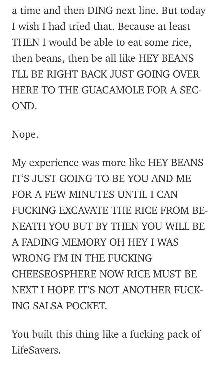 Text - a time and then DING next line. But today I wish I had tried that. Because at least THEN I would be able to eat some rice, then beans, then be all like HEY BEANS I'LL BE RIGHT BACK JUST GOING OVER HERE TO THE GUACAMOLE FOR A SEC- OND Nope. My experience was more like HEY BEANS IT'S JUST GOING TO BE YOU AND ME FOR A FEW MINUTES UNTIL I CAN FUCKING EXCAVATE THE RICE FROM BE- NEATH YOU BUT BY THEN YOU WILL BE A FADING MEMORY OH HEY I WAS WRONG I'M IN THE FUCKING CHEESEOSPHERE NOW RICE MUST B
