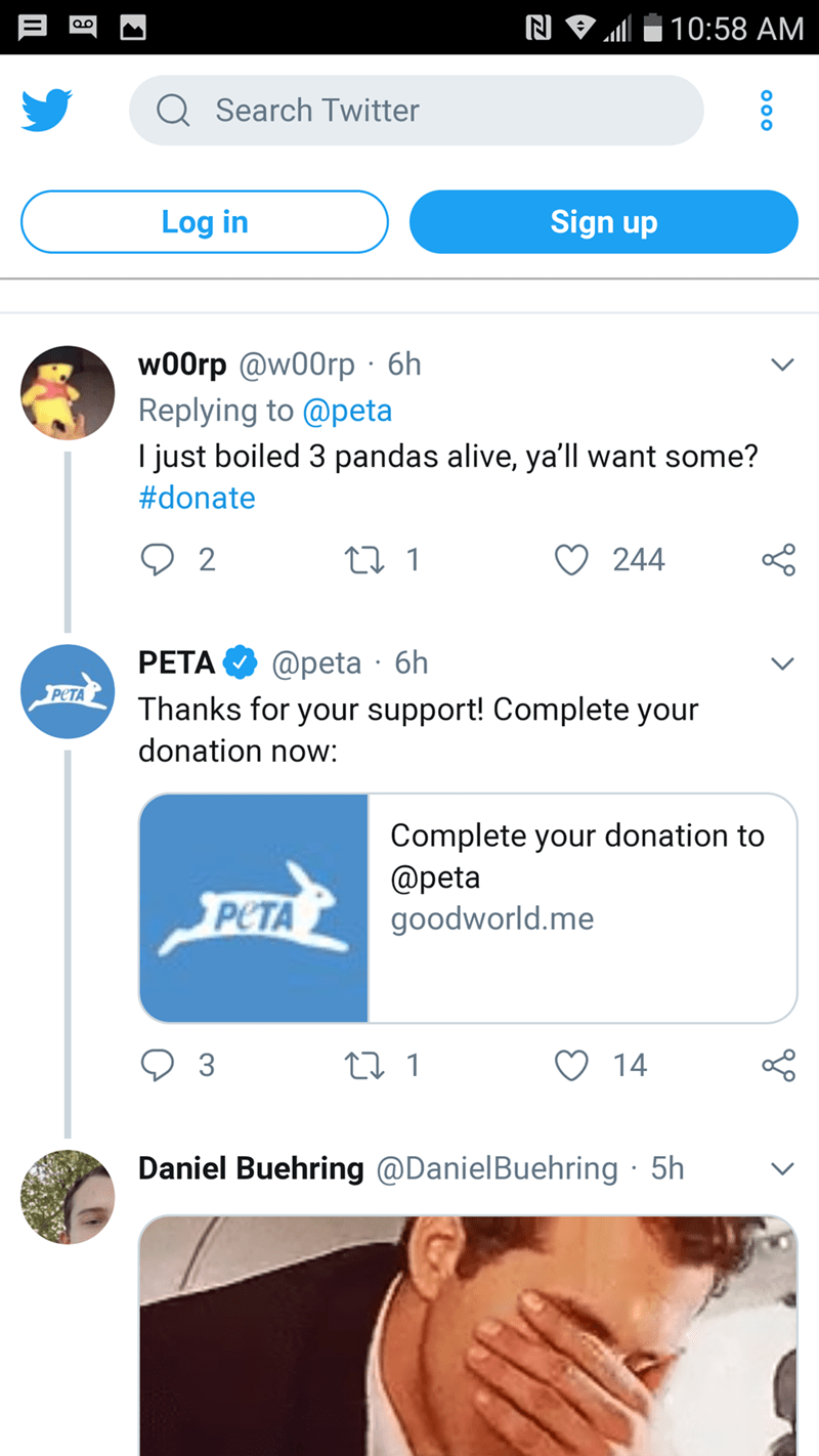 Text - N 10:58 AM QSearch Twitter Sign up Log in w00rp @w00rp 6h Replying to @peta I just boiled 3 pandas alive, ya'll want some? #donate 2 244 6h PETA @peta PETA Thanks for your support! Complete your donation now: Complete your donation to @peta goodworld.me PETA 3 14 Daniel Buehring @DanielBuehring 5h