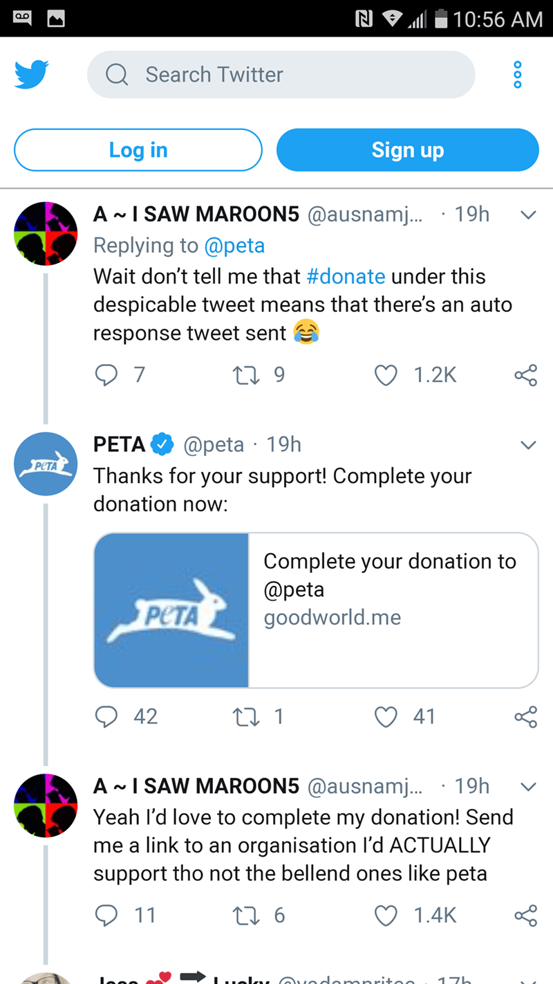 Text - 10:56 AM OO QSearch Twitter Sign up Log in A I SAW MAROON5 @ausnamj... 19h V Replying to @peta Wait don't tell me that #donate under this despicable tweet means that there's an auto response tweet sent 7 1 9 1.2K @peta 19h Thanks for your support! Complete your PETA PETA donation now: Complete your donation to @peta goodworld.me PCTA 42 t 1 41 A I SAW MAROON5 @ausnamj... 19h Yeah I'd love to complete my donation! Send me a link to an organisation l'd ACTUALLY support tho not the bellend o