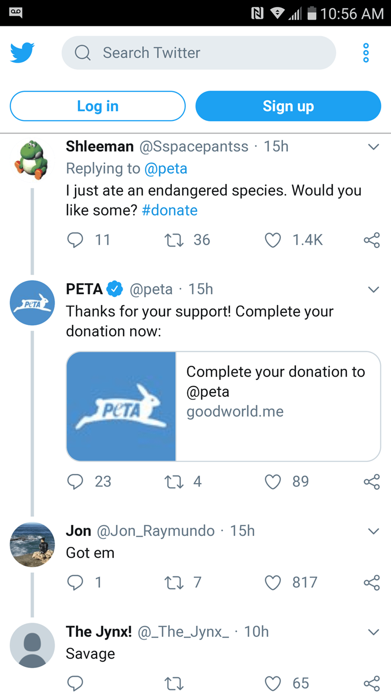Text - 10:56 AM OO QSearch Twitter Sign up Log in Shleeman @Sspacepantss 15h Replying to @peta I just ate an endangered species. Would you like some? #donate 11 ti 36 1.4K @peta 15h Thanks for your support! Complete your PETA PETA donation now: Complete your donation to @peta goodworld.me PETA t 4 23 89 Jon @Jon_Raymundo 15h Got em t7 817 1 The Jynx! @The_Jynx_ 10h Savage 65 Oo o