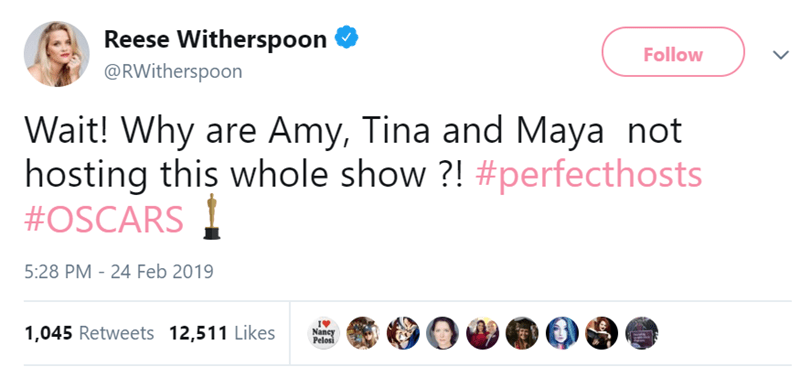 Text - Reese Witherspoon Follow @RWitherspoon Wait! Why are Amy, Tina and Maya not hosting this whole show?! #perfecthosts #OSCARS 5:28 PM 24 Feb 2019 1,045 Retweets 12,511 Likes Nancy Pelosi