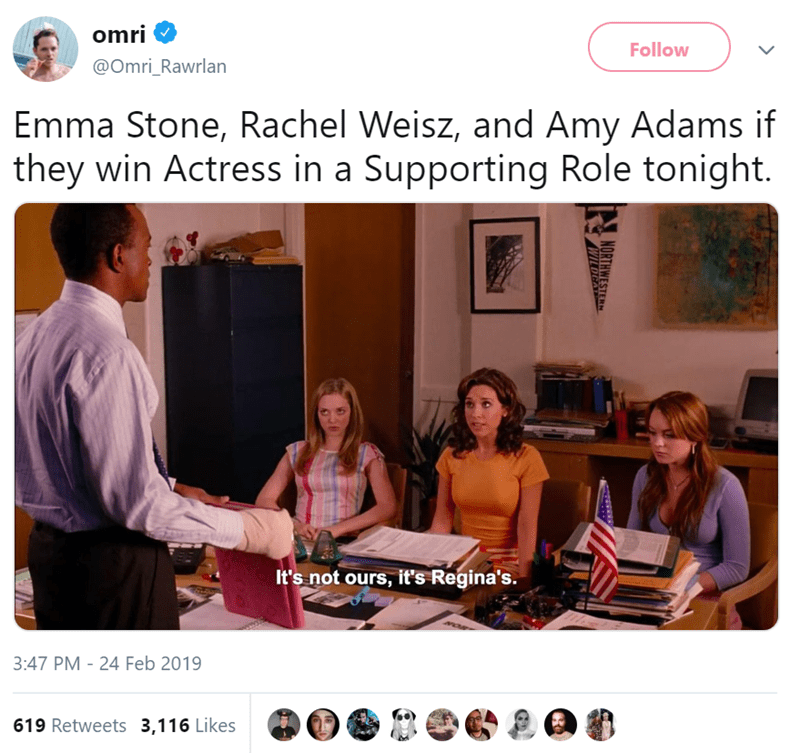 Text - omri Follow @Omri_Rawrlan Emma Stone, Rachel Weisz, and Amy Adams if they win Actress in a Supporting Role tonight. It's not ours, it's Regina's. 3:47 PM - 24 Feb 2019 619 Retweets 3,116 Likes NORTHWESTER WILDGA
